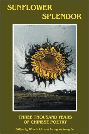 Sunflower Splendor: Three Thousand Years of Chinese Poetry book written by Wu-Chi Liu