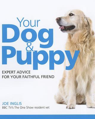 Your Dog & Puppy: Expert Advice For Your Faithful Friend book written by Joe Inglis