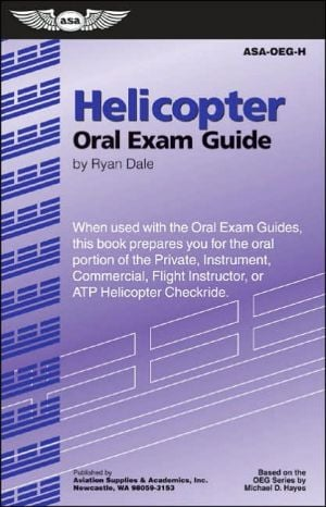 Helicopter Oral Exam Guide: When Used with the Oral Exam Guides, This Book Prepares You for the Oral Portion of the Private, Instrument, Commercial, Flight Instructor, or ATP Helicopter Checkride written by Ryan Dale