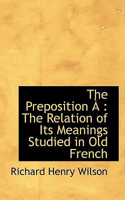 The Preposition: The Relation of Its Meanings Studied in Old French written by Wilson, Richard Henry