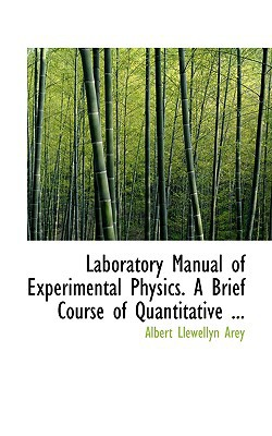 Laboratory Manual of Experimental Physics. a Brief Course of Quantitative ... book written by Arey, Albert Llewellyn