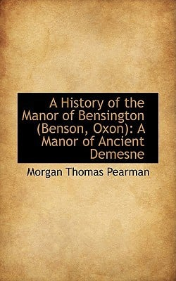 A History of the Manor of Bensington (Benson, Oxon): A Manor of Ancient Demesne written by Morgan Thomas Pearman