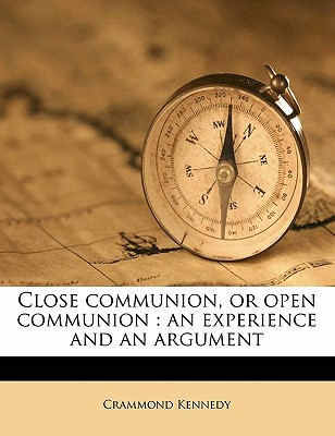 Close Communion, or Open Communion: An Experience and an Argument written by Kennedy, Crammond