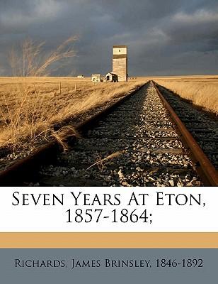 Seven Years at Eton, 1857-1864; book written by RICHARDS, JAMES BRIN , Richards, James Brinsley 1846