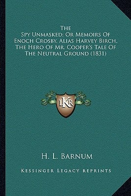 The Spy Unmasked; Or Memoirs of Enoch Crosby, Alias Harvey Bthe Spy Unmasked; Or Memoirs of Enoch Crosby, Alias Harvey Birch, the Hero of Mr. Cooper's book written by Barnum, H. L.