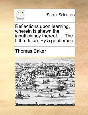 Reflections Upon Learning, Wherein Is Shewn the Insufficiency Thereof, ... the Fifth Edition. by a Gentleman. written by Baker, Thomas