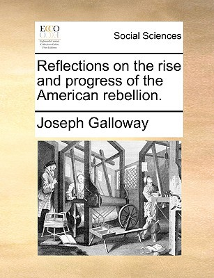 Reflections on the Rise and Progress of the American Rebellion. written by Galloway, Joseph