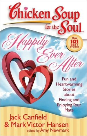Chicken Soup for the Soul: Happily Ever After: Fun and Heartwarming Stories about Finding and Enjoying Your Mate book written by Jack Canfield