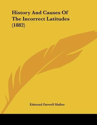 History And Causes Of The Incorrect Latitudes (1882) written by Edmund Farwell Slafter