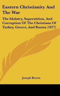 Eastern Christianity and the War: The Idolatry, Superstition, and Corruption of the Christians of Turkey, Greece, and Russia (1877) book written by Brown, Joseph