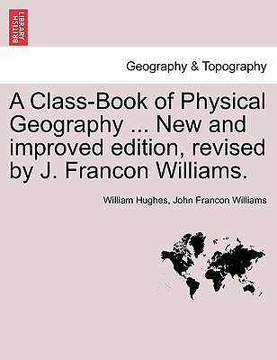 A Class-Book of Physical Geography ... New and Improved Edition, Revised by J. Francon Williams. book written by William Hughes, John Francon Williams , Hughes, William , Williams, John Francon