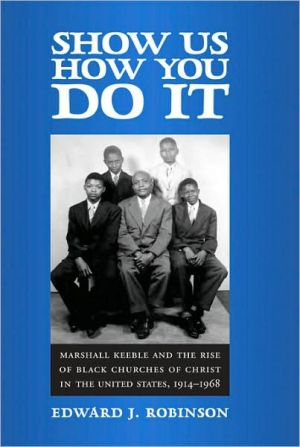 Show Us How You Do It: Marshall Keeble and the Rise of Black Churches of Christ in the United States, 1914-1968 book written by Edward J. Robinson
