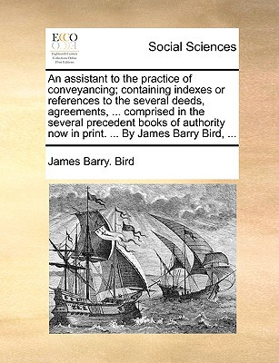 An  Assistant to the Practice of Conveyancing; Containing Indexes or References to the Several Deeds, Agreements, ... Comprised in the Several Precede written by Bird, James Barry