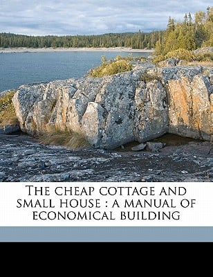 The Cheap Cottage and Small House: A Manual of Economical Building book written by Allen, J. Gordon 1885