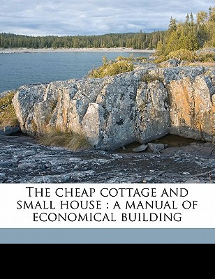 The Cheap Cottage and Small House: A Manual of Economical Building written by Allen, J. Gordon 1885