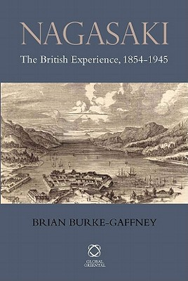 Nagasaki: The British Experience, 1854-1945 book written by Burke-Gaffney, Brian