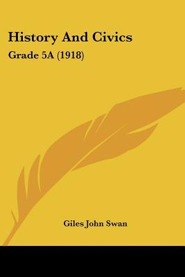 History And Civics: Grade 5A (1918) written by Giles John Swan
