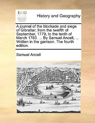 A   Journal of the Blockade and Siege of Gibraltar; From the Twelfth of September, 1779, to the Tenth of March 1783. ... by Samuel Ancell, ... Written book written by Ancell, Samuel