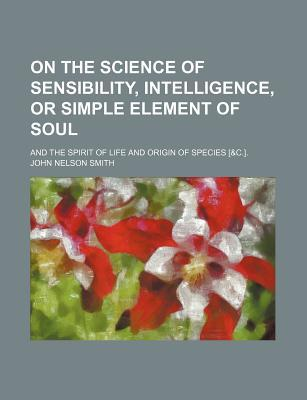 On the science of sensibility, intelligence, or simple element of soul book written by John Nelson Smith