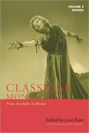 Classical Monologues: Women: From Aeschylus to Racine, Vol. 3 book written by Leon Katz