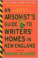 An Arsonist's Guide to Writers' Homes in New England book written by Brock Clarke