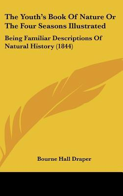 The Youth's Book Of Nature Or The Four Seasons Illustrated: Being Familiar Descriptions Of N... written by Bourne Hall Draper