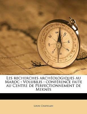 Les Recherches Archologiques Au Maroc: Volubilis: Confrence Faite Au Centre de Perfectionnement de Mekns book written by Chatelain, Louis