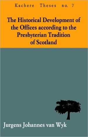 The Historical Development Of The Offices According To The Presbyterian Tradition Of Scotland book written by Jurgens Johannes Van Wyk