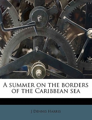 A Summer on the Borders of the Caribbean Sea written by Harris, J. Dennis