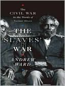 The Slaves' War: The Civil War in the Words of Former Slaves book written by Andrew Ward