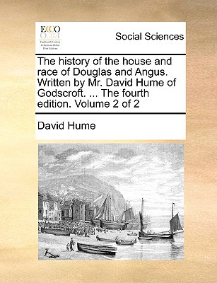 The History of the House and Race of Douglas and Angus. Written by Mr. David Hume of Godscroft. ... the Fourth Edition. Volume 2 of 2 written by Hume, David