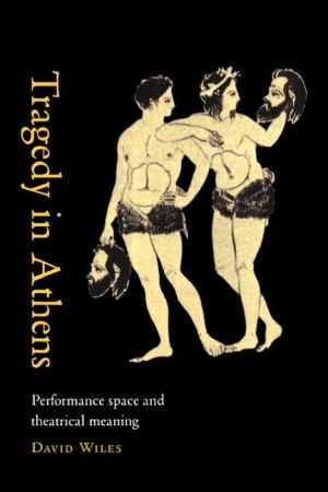 Tragedy in Athens: Performance Space and Theatrical Meaning book written by David Wiles