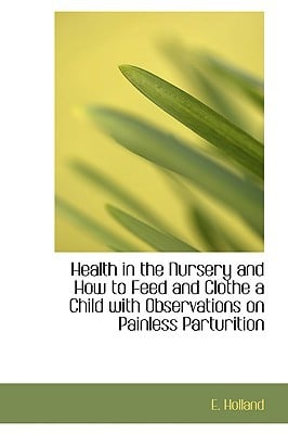 Health in the Nursery and How to Feed and Clothe a Child with Observations on Painless Parturition book written by Holland, E.