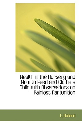 Health in the Nursery and How to Feed and Clothe a Child with Observations on Painless Parturition written by Holland, E.