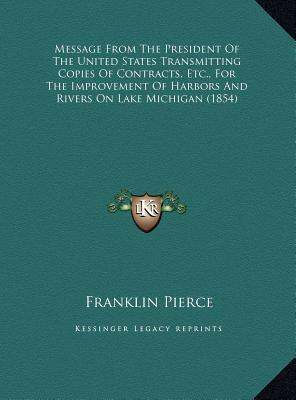 Message from the President of the United States Transmitting Copies of Contracts, Etc., for the Improvement of Harbors and Rivers on Lake Michigan (18 book written by Pierce, Franklin