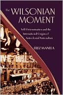 The Wilsonian Moment: Self Determination and the International Origins of Anticolonial Nationalism book written by Erez Manela