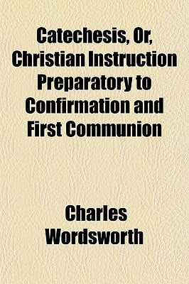 Catechesis, Or, Christian Instruction Preparatory to Confirmation and First Communion written by Wordsworth, Charles