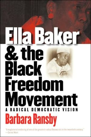 Ella Baker and the Black Freedom Movement: A Radical Democratic Vision (Gender and American Culture Series) book written by Barbara Ransby