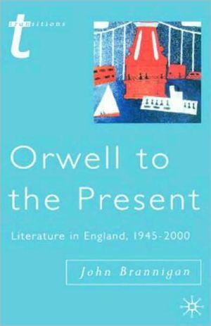 Orwell To The Present book written by John Brannigan
