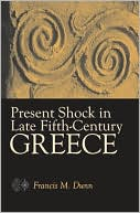Present Shock in Late Fifth-Century Greece book written by Francis M. Dunn