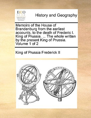 Memoirs of the House of Brandenburg from the Earliest Accounts, to the Death of Frederic I. King of Prussia. ... the Whole Written by the Present King book written by Frederick II, King Of Prussia