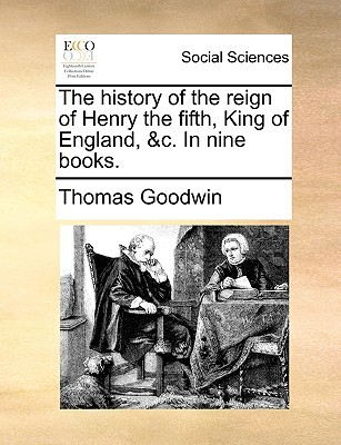 The History of the Reign of Henry the Fifth, King of England, &C. in Nine Books. written by Goodwin, Thomas