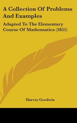 A Collection of Problems and Examples: Adapted to the Elementary Course of Mathematics (1851) written by Harvey Goodwin