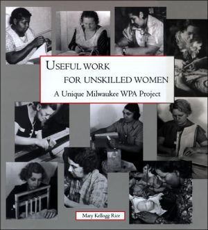Useful Work for Unskilled Women: A Unique Milwaukee WPA Project book written by Mary Kellogg Rice