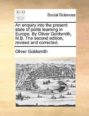 An Enquiry Into the Present State of Polite Learning in Europe. by Oliver Goldsmith, M.B. the Second Edition, Revised and Corrected. written by Goldsmith, Oliver