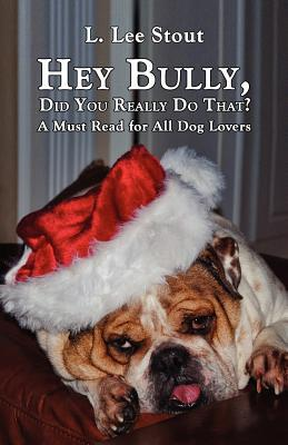 Hey Bully, Did You Really Do That? - A Must Read for All Dog Lovers book written by L. Lee Stout