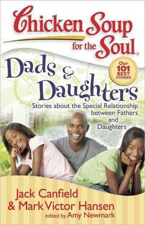 Chicken Soup for the Soul: Dads and Daughters: Stories about the Special Relationship between Fathers and Daughters book written by Jack Canfield