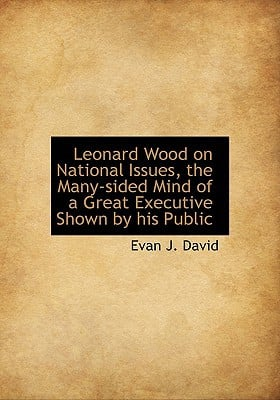 Leonard Wood on National Issues, the Many-Sided Mind of a Great Executive Shown by His Public book written by David, Evan J.