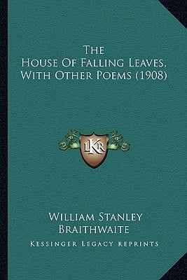 The House of Falling Leaves, with Other Poems (1908) the House of Falling Leaves, with Other Poems (1908) book written by Braithwaite, William Stanley