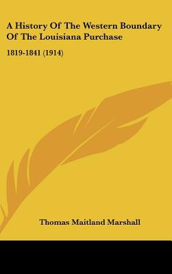 A History Of The Western Boundary Of The Louisiana Purchase: 1819-1841 (1914) written by Thomas Maitland Marshall